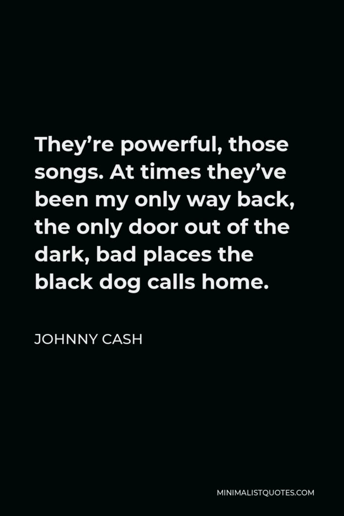 Johnny Cash Quote - They're powerful, those songs. At times they've been my only way back, the only door out of the dark, bad places the black dog calls home.