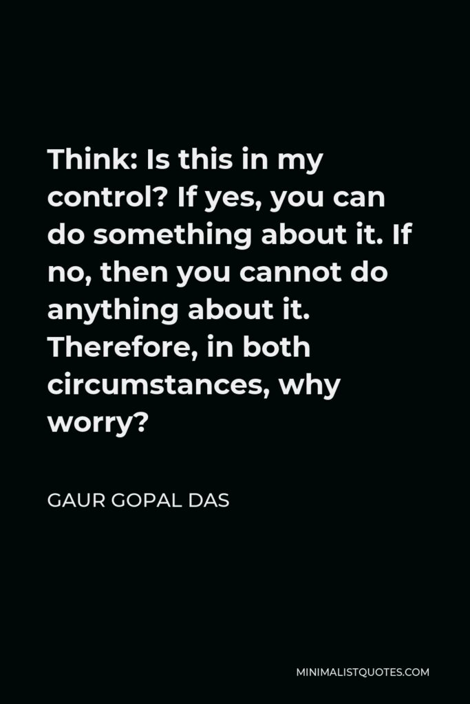 Gaur Gopal Das Quote - Think: Is this in my control? If yes, you can do something about it. If no, then you cannot do anything about it. Therefore, in both circumstances, why worry?