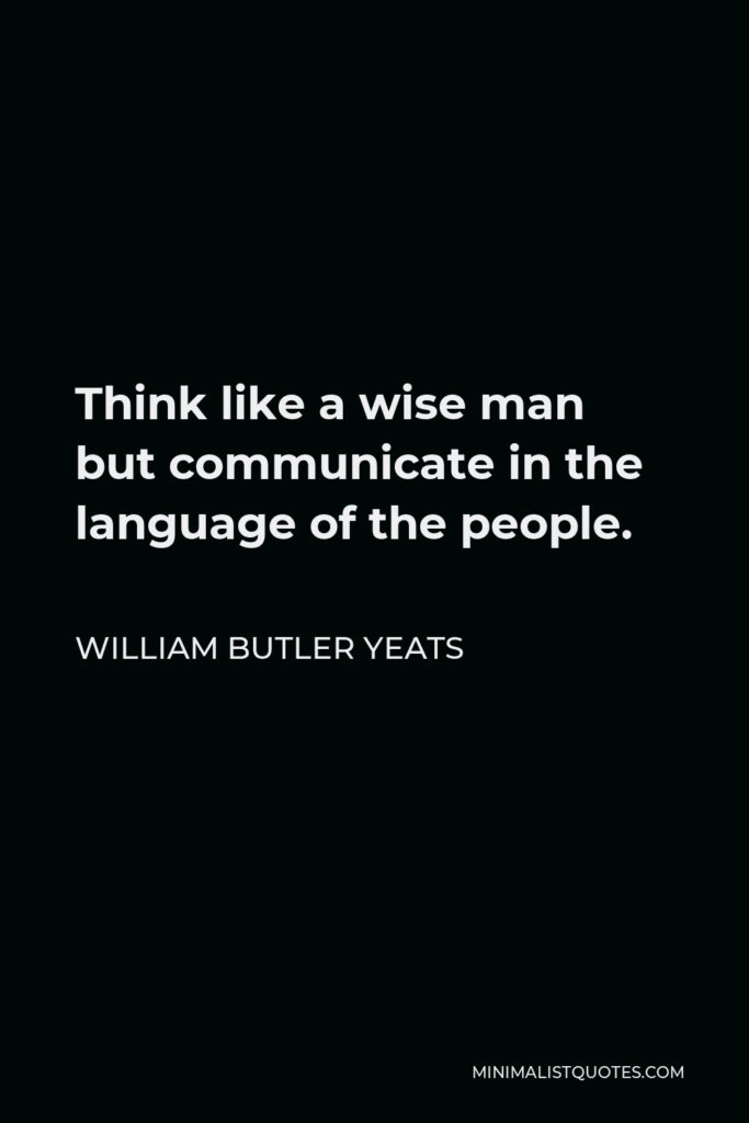 William Butler Yeats Quote - Think like a wise man but communicate in the language of the people.