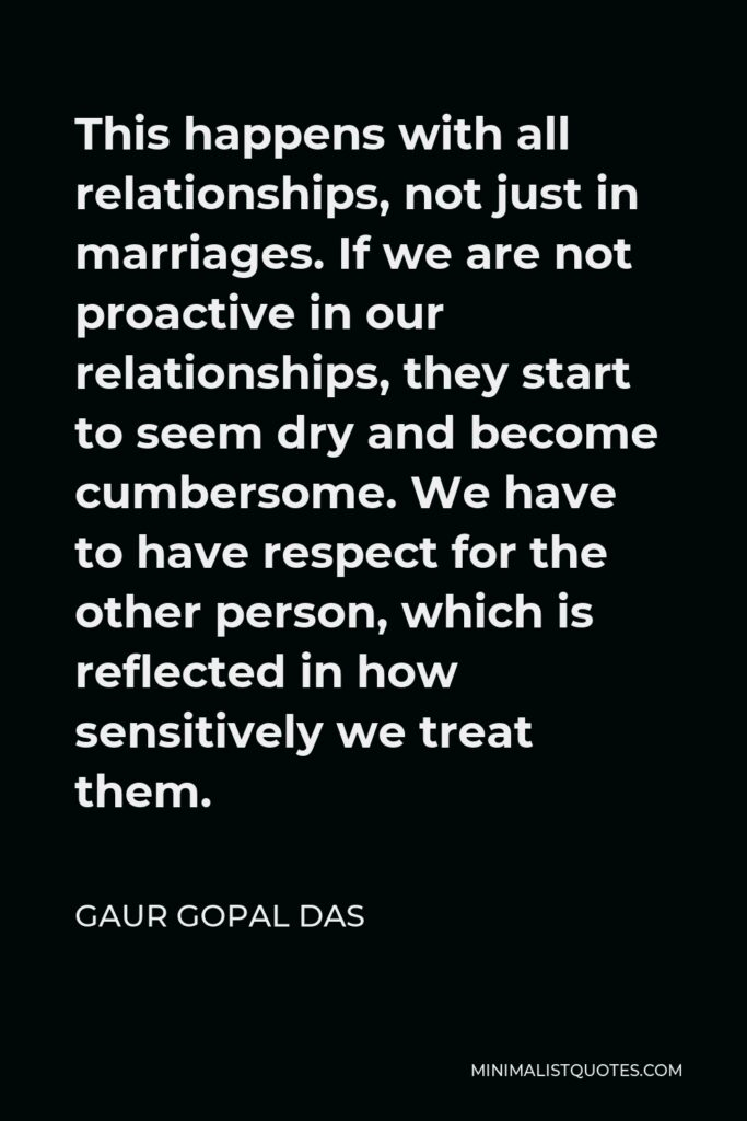 Gaur Gopal Das Quote - This happens with all relationships, not just in marriages. If we are not proactive in our relationships, they start to seem dry and become cumbersome. We have to have respect for the other person, which is reflected in how sensitively we treat them.