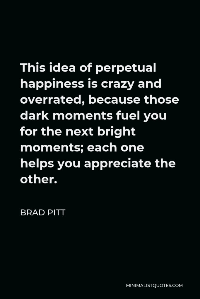 Brad Pitt Quote - This idea of perpetual happiness is crazy and overrated, because those dark moments fuel you for the next bright moments; each one helps you appreciate the other.