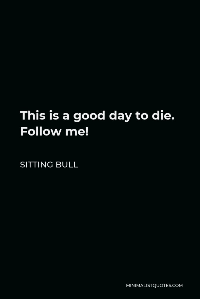 Sitting Bull Quote - This is a good day to die. Follow me!