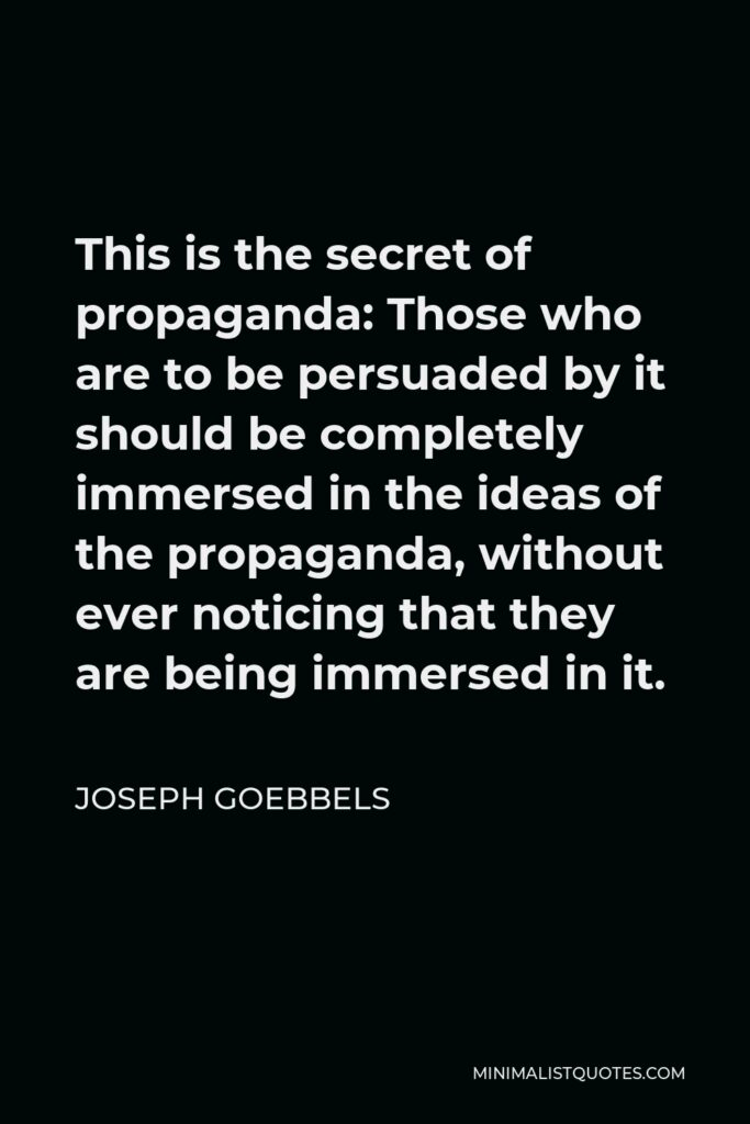 Joseph Goebbels Quote - This is the secret of propaganda: Those who are to be persuaded by it should be completely immersed in the ideas of the propaganda, without ever noticing that they are being immersed in it.