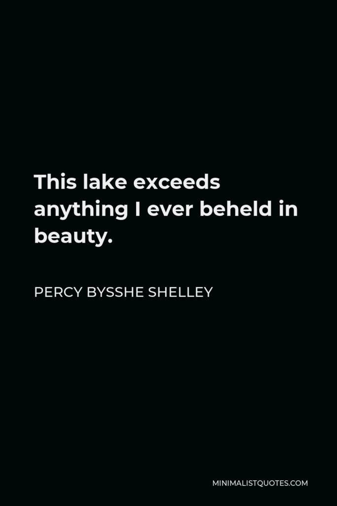 Percy Bysshe Shelley Quote - This lake exceeds anything I ever beheld in beauty.
