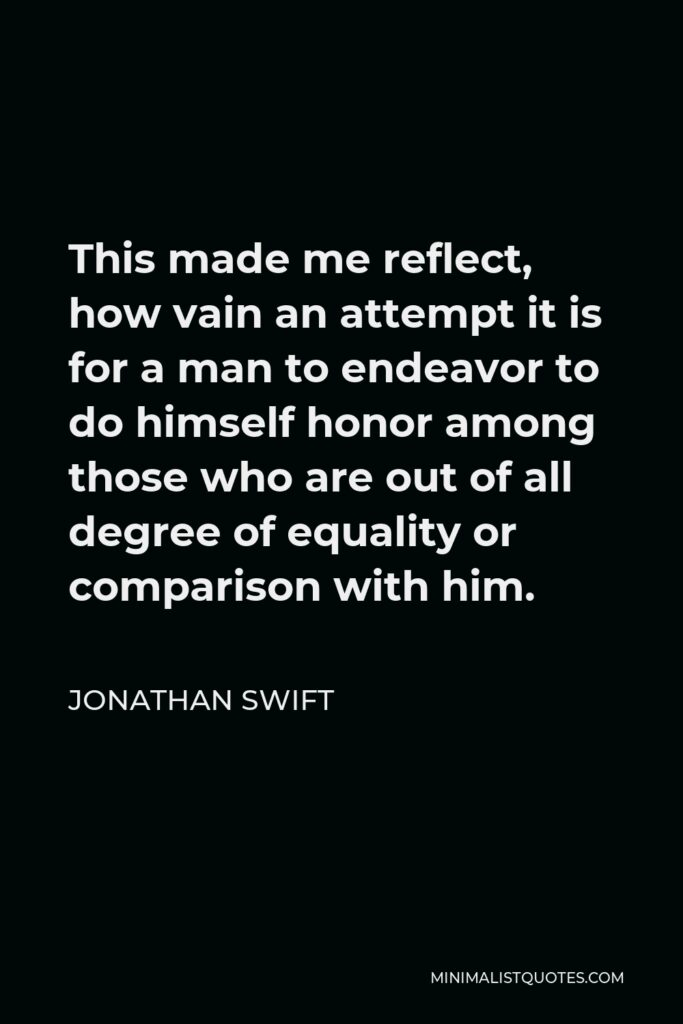 Jonathan Swift Quote - This made me reflect, how vain an attempt it is for a man to endeavor to do himself honor among those who are out of all degree of equality or comparison with him.
