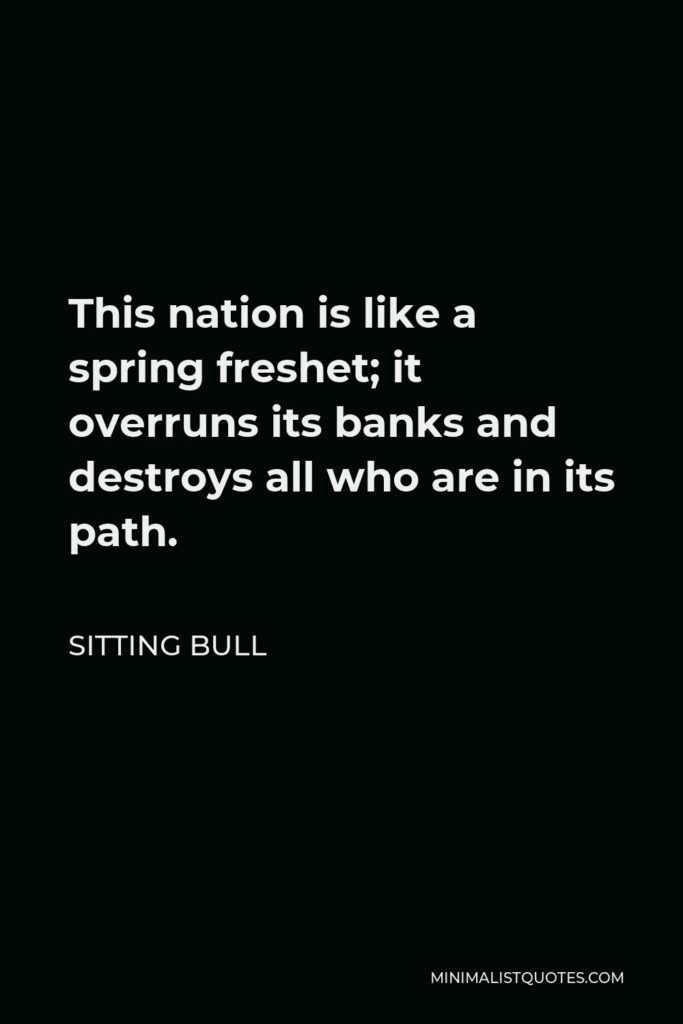 Sitting Bull Quote - This nation is like a spring freshet; it overruns its banks and destroys all who are in its path.