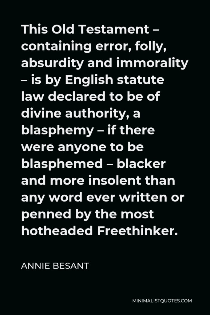 Annie Besant Quote - This Old Testament – containing error, folly, absurdity and immorality – is by English statute law declared to be of divine authority, a blasphemy – if there were anyone to be blasphemed – blacker and more insolent than any word ever written or penned by the most hotheaded Freethinker.