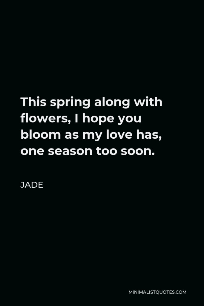 Jade Quote - This spring along with flowers, I hope you bloom as my love has, one season too soon.