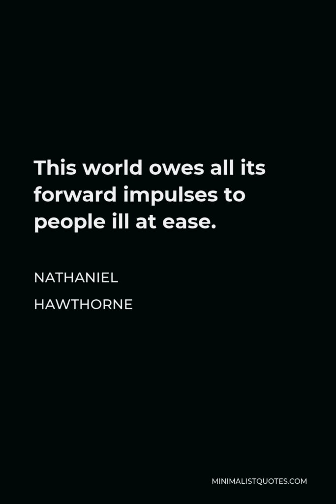 Nathaniel Hawthorne Quote - This world owes all its forward impulses to people ill at ease.
