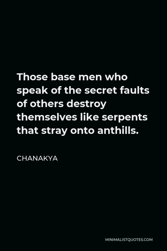 Chanakya Quote - Those base men who speak of the secret faults of others destroy themselves like serpents that stray onto anthills.