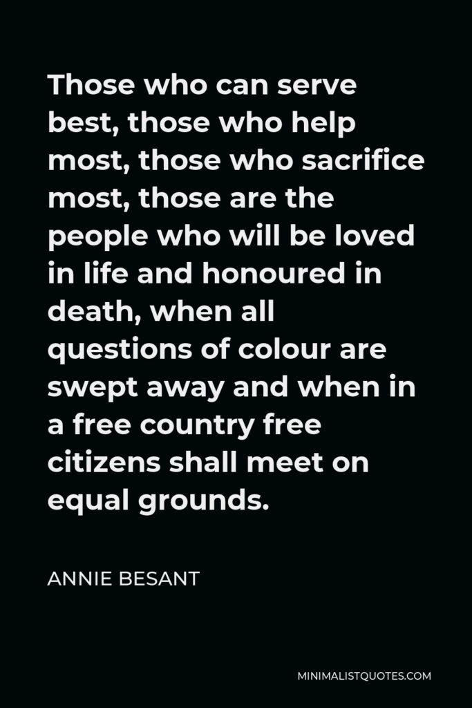 Annie Besant Quote - Those who can serve best, those who help most, those who sacrifice most, those are the people who will be loved in life and honoured in death, when all questions of colour are swept away and when in a free country free citizens shall meet on equal grounds.
