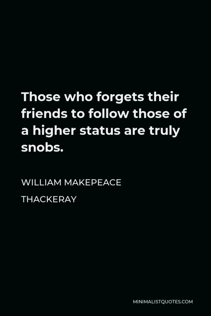 William Makepeace Thackeray Quote - Those who forgets their friends to follow those of a higher status are truly snobs.
