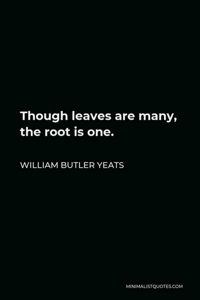 William Butler Yeats Quote - Though leaves are many, the root is one.