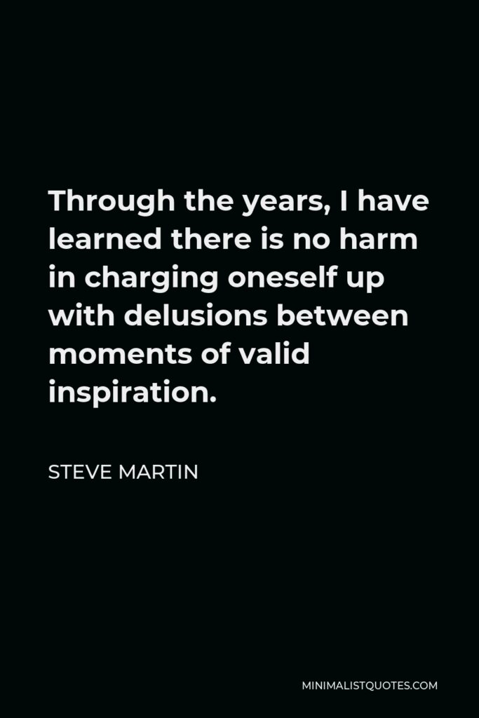 Steve Martin Quote - Through the years, I have learned there is no harm in charging oneself up with delusions between moments of valid inspiration.