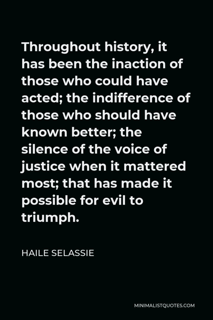 Haile Selassie Quote - Throughout history, it has been the inaction of those who could have acted; the indifference of those who should have known better; the silence of the voice of justice when it mattered most; that has made it possible for evil to triumph.