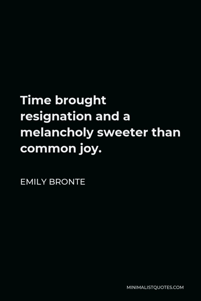 Emily Bronte Quote - Time brought resignation and a melancholy sweeter than common joy.