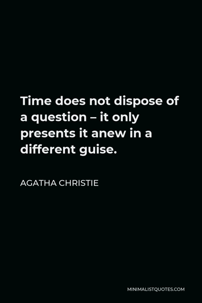 Agatha Christie Quote - Time does not dispose of a question – it only presents it anew in a different guise.
