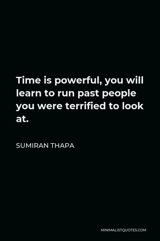 Sumiran Thapa Quote - Time is powerful, you will learn to run past people you were terrified to look at.