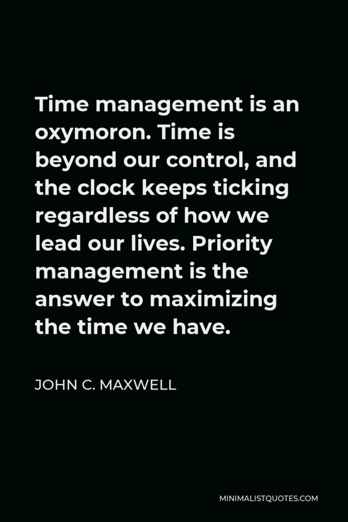 John C. Maxwell Quote - Time management is an oxymoron. Time is beyond our control, and the clock keeps ticking regardless of how we lead our lives. Priority management is the answer to maximizing the time we have.