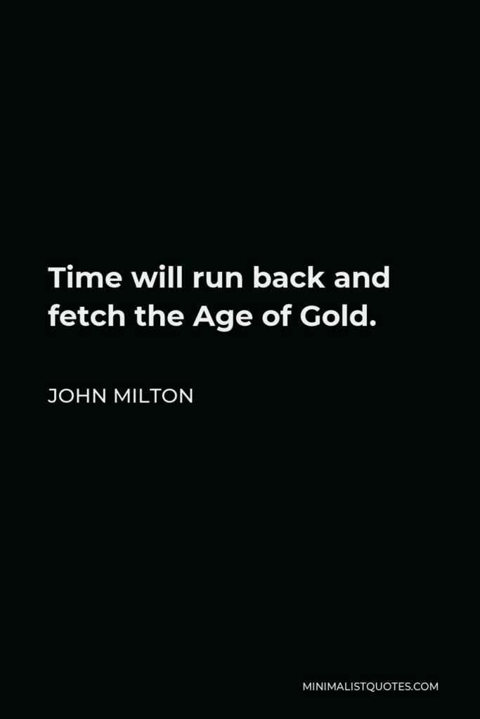 John Milton Quote - Time will run back and fetch the Age of Gold.