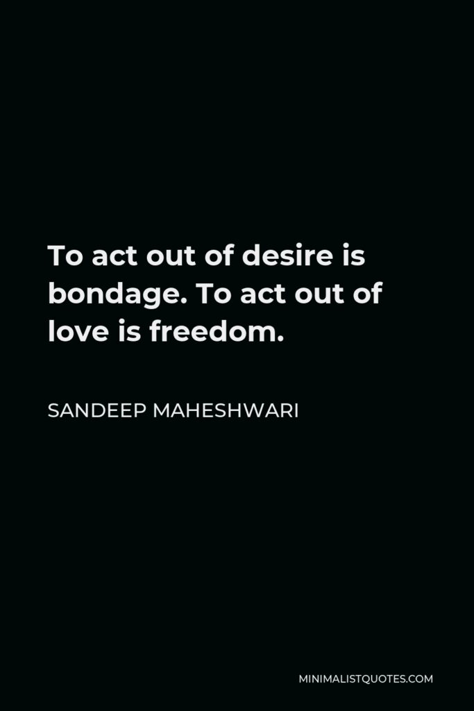 Sandeep Maheshwari Quote - To act out of desire is bondage. To act out of love is freedom.