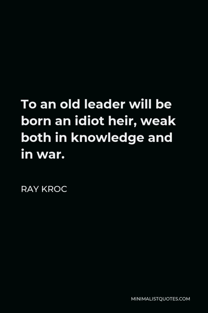 Ray Kroc Quote - To an old leader will be born an idiot heir, weak both in knowledge and in war.
