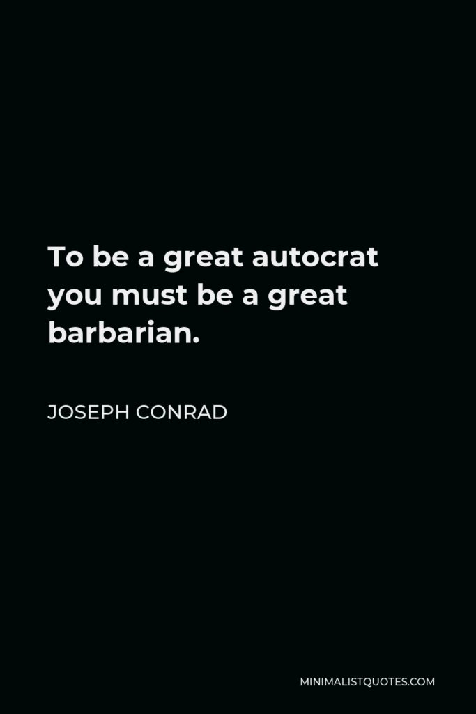 Joseph Conrad Quote - To be a great autocrat you must be a great barbarian.