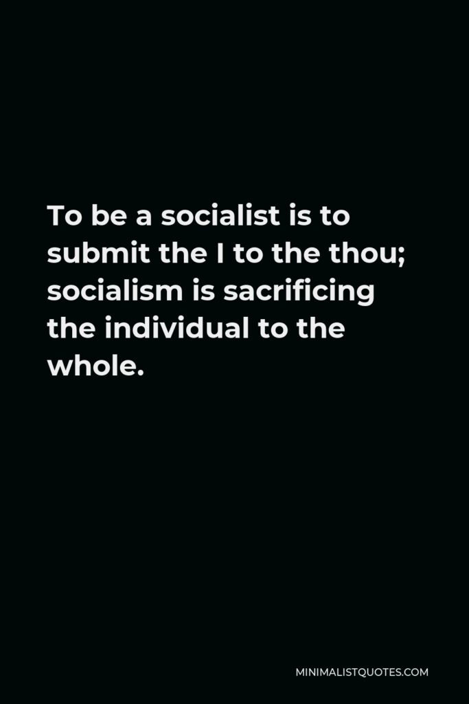 Joseph Goebbels Quote - To be a socialist is to submit the I to the thou; socialism is sacrificing the individual to the whole.