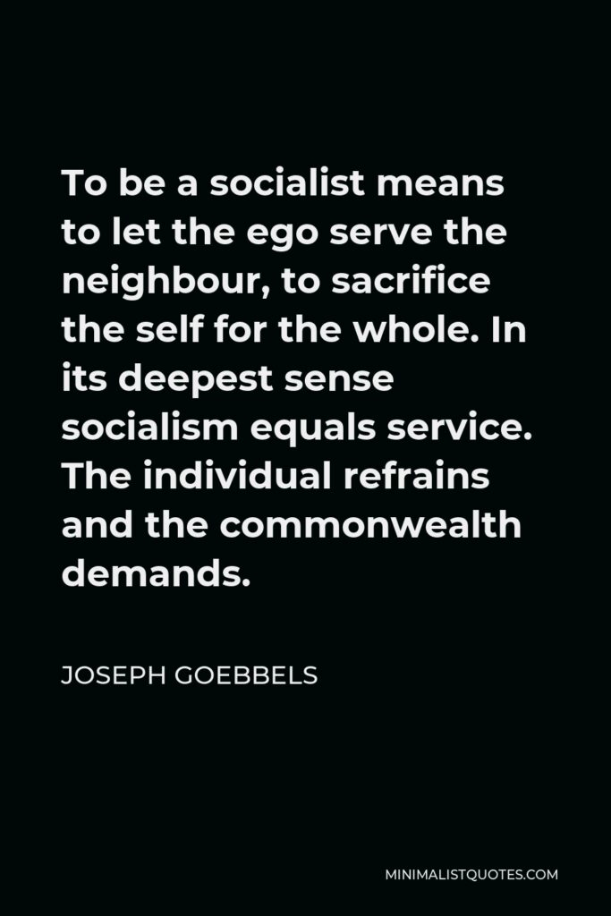 Joseph Goebbels Quote - To be a socialist means to let the ego serve the neighbour, to sacrifice the self for the whole. In its deepest sense socialism equals service. The individual refrains and the commonwealth demands.