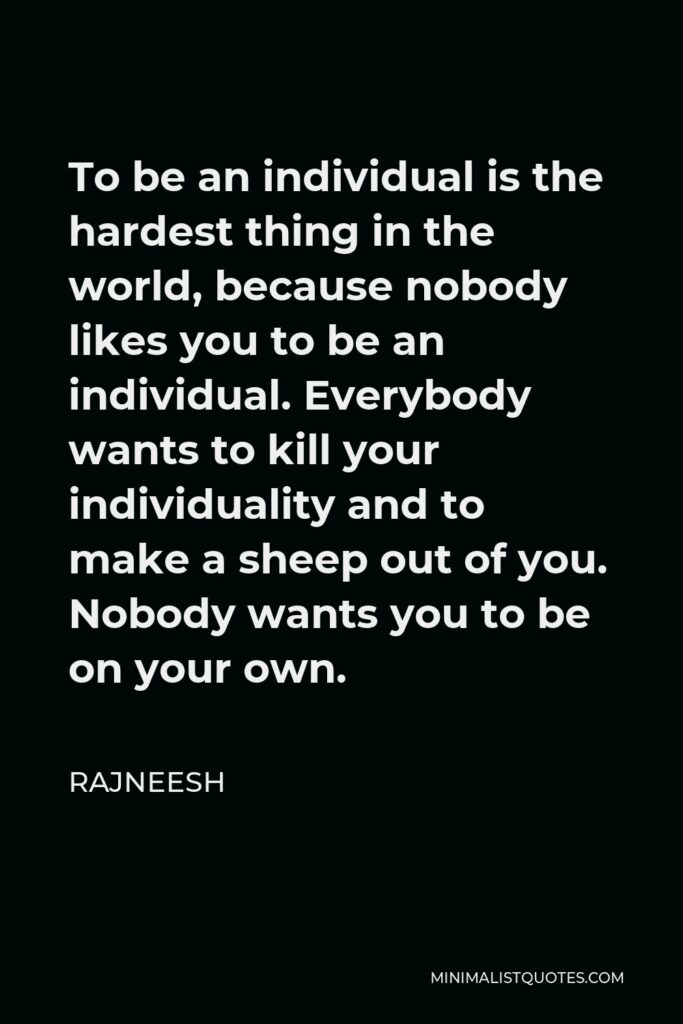 Rajneesh Quote - To be an individual is the hardest thing in the world, because nobody likes you to be an individual. Everybody wants to kill your individuality and to make a sheep out of you. Nobody wants you to be on your own.