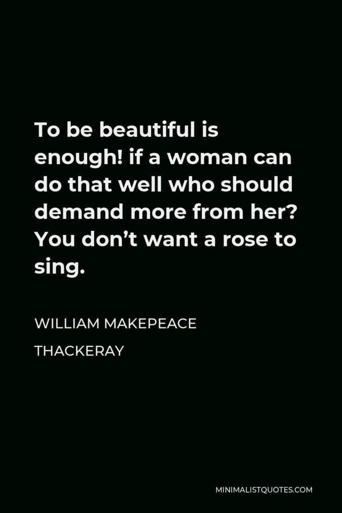 William Makepeace Thackeray Quote - To be beautiful is enough! if a woman can do that well who should demand more from her? You don't want a rose to sing.