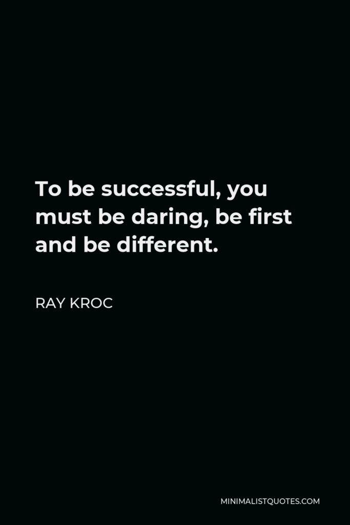 Ray Kroc Quote - To be successful, you must be daring, be first and be different.