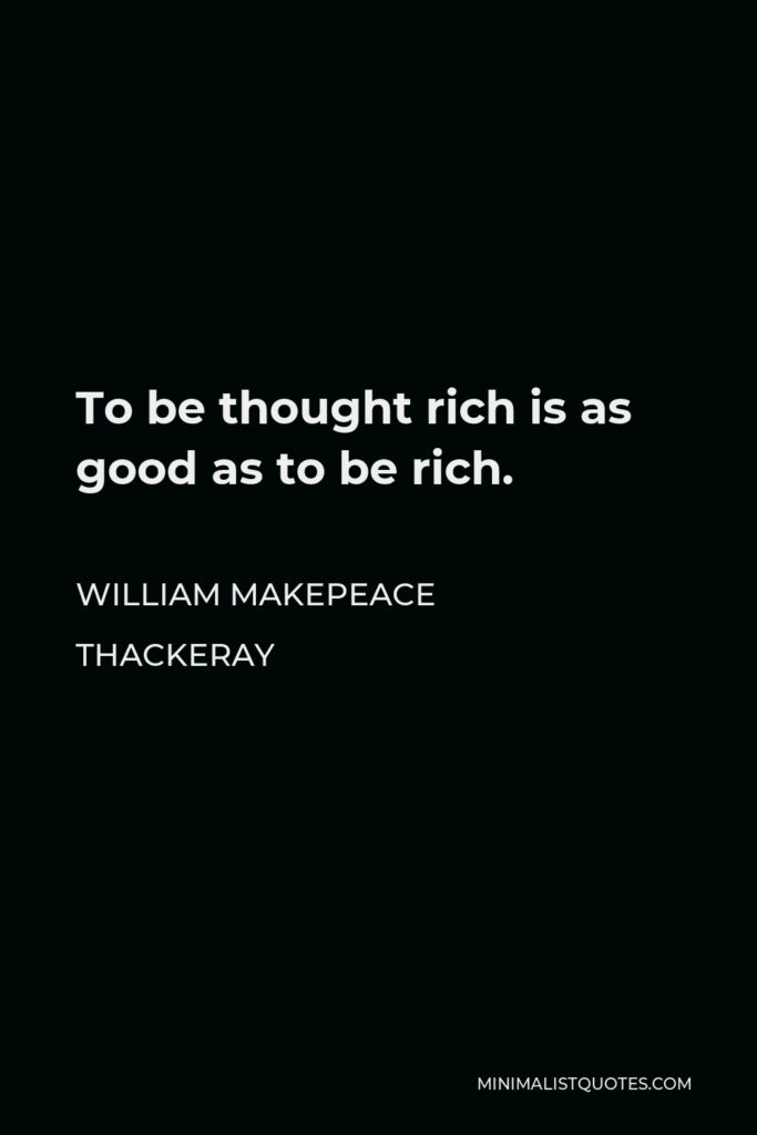 William Makepeace Thackeray Quote - To be thought rich is as good as to be rich.