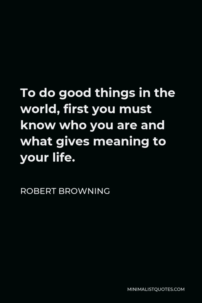 Robert Browning Quote - To do good things in the world, first you must know who you are and what gives meaning to your life.