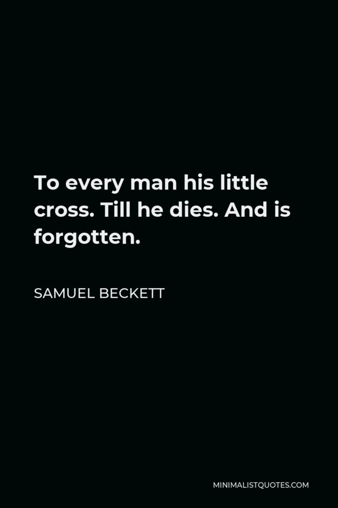 Samuel Beckett Quote - To every man his little cross. Till he dies. And is forgotten.