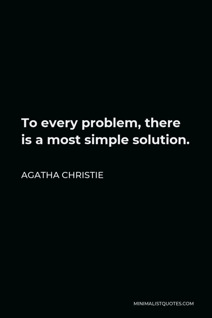 Agatha Christie Quote - To every problem, there is a most simple solution.
