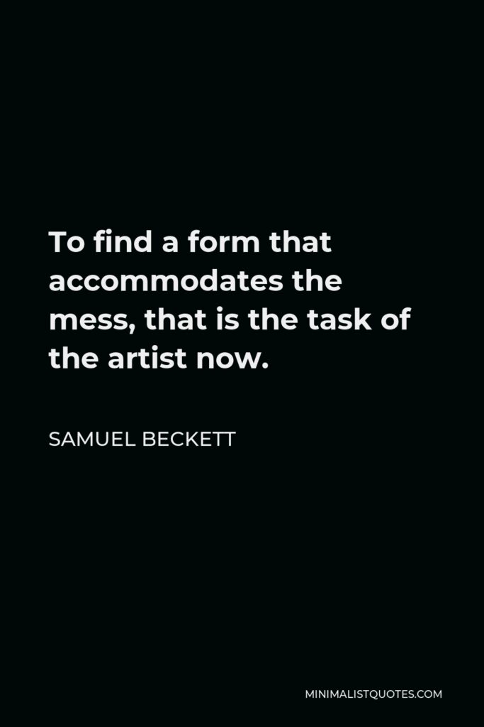 Samuel Beckett Quote - To find a form that accommodates the mess, that is the task of the artist now.