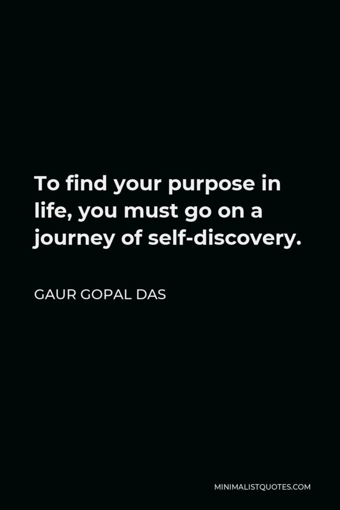 Gaur Gopal Das Quote - To find your purpose in life, you must go on a journey of self-discovery.