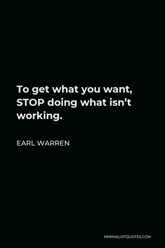 Earl Warren Quote - To get what you want, STOP doing what isn't working.