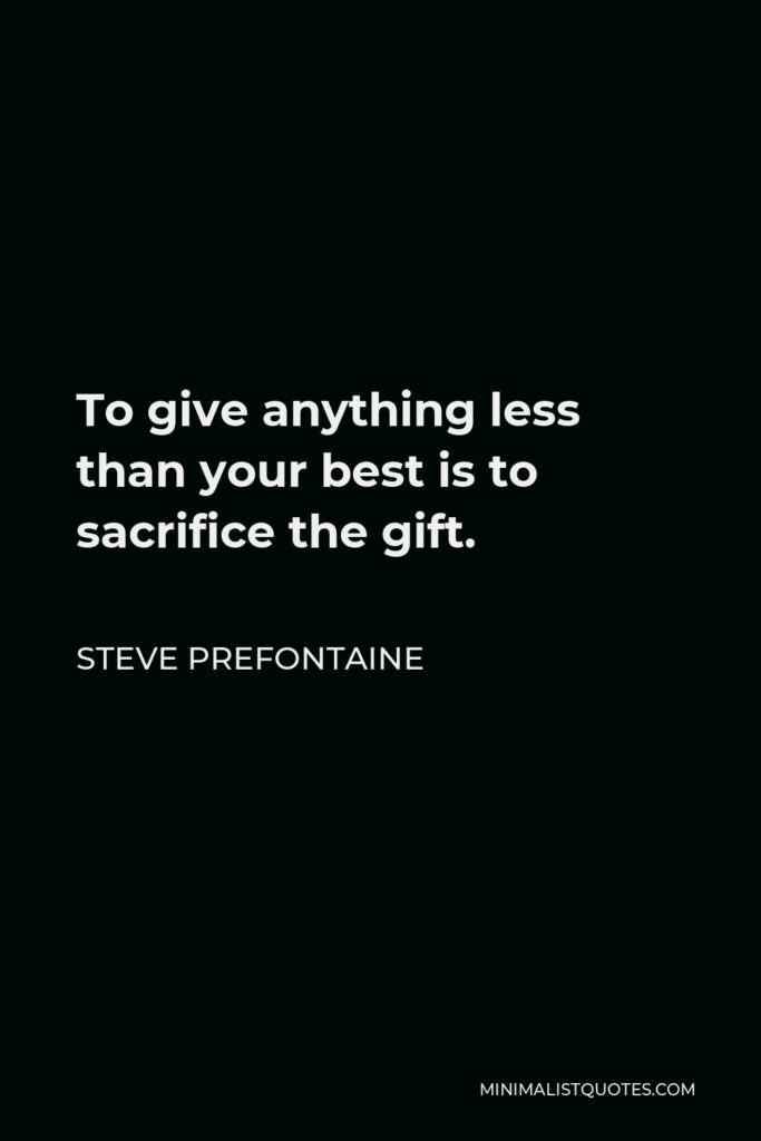 Steve Prefontaine Quote - To give anything less than your best is to sacrifice the gift.