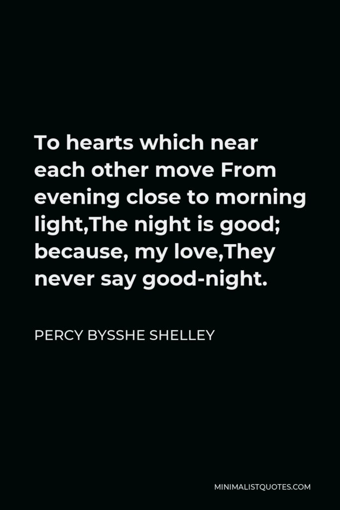 Percy Bysshe Shelley Quote - To hearts which near each other move From evening close to morning light,The night is good; because, my love,They never say good-night.