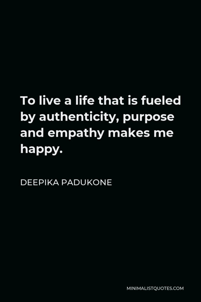 Deepika Padukone Quote - To live a life that is fueled by authenticity, purpose and empathy makes me happy.