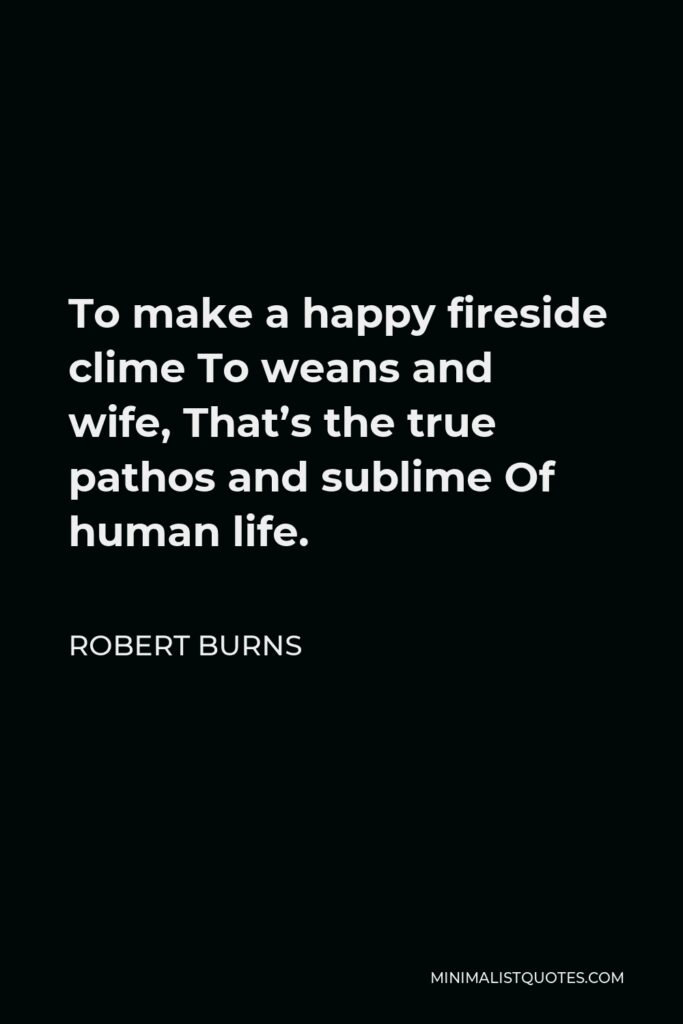 Robert Burns Quote - To make a happy fireside clime To weans and wife, That's the true pathos and sublime Of human life.