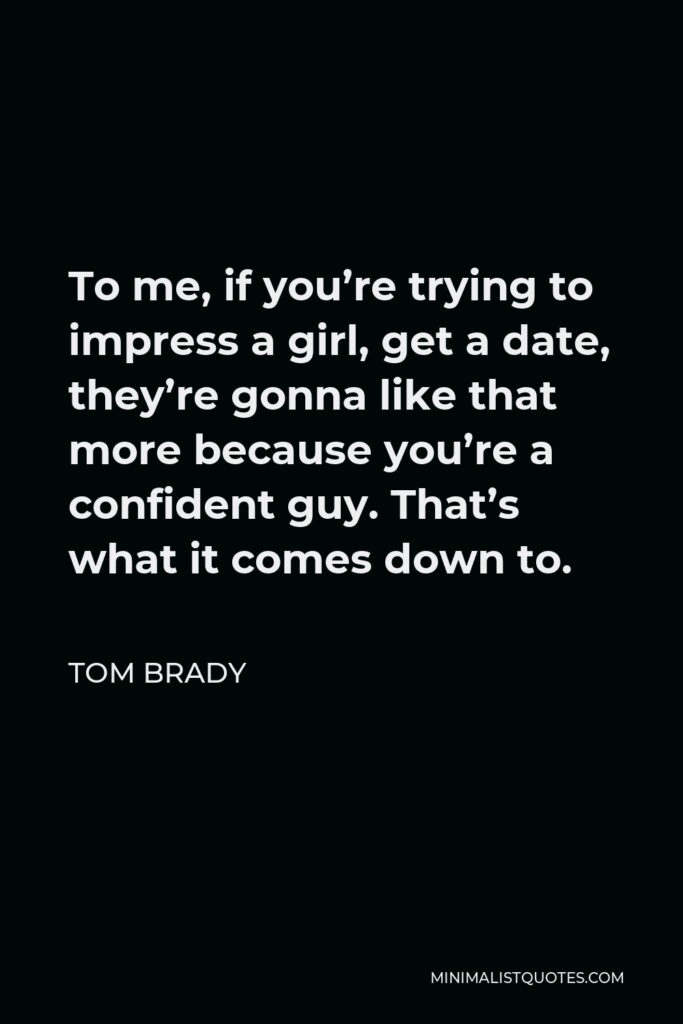 Tom Brady Quote - To me, if you're trying to impress a girl, get a date, they're gonna like that more because you're a confident guy. That's what it comes down to.