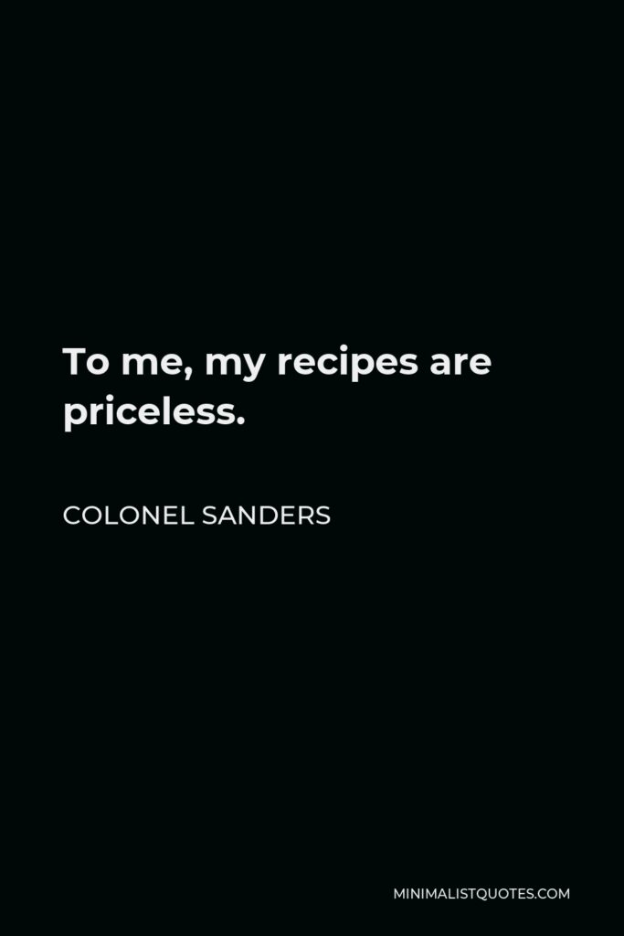 Colonel Sanders Quote - To me, my recipes are priceless.
