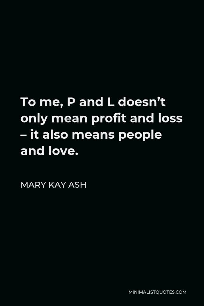 Mary Kay Ash Quote - To me, P and L doesn't only mean profit and loss – it also means people and love.