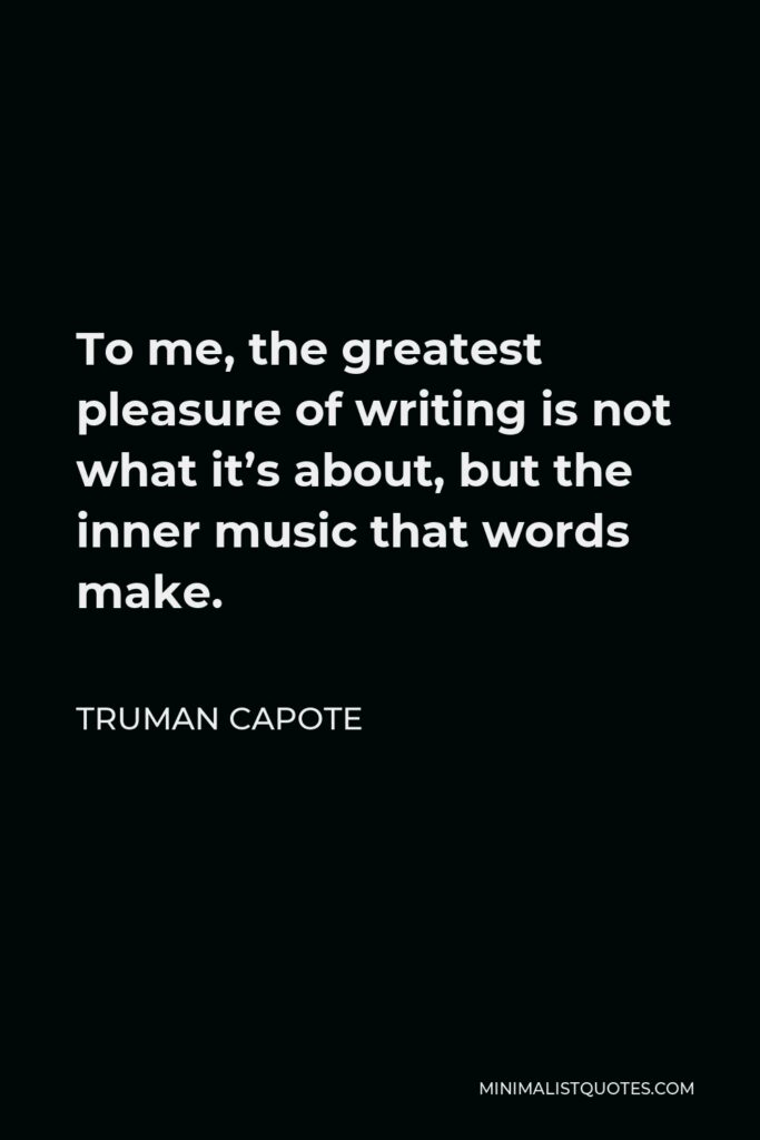 Truman Capote Quote - To me, the greatest pleasure of writing is not what it's about, but the inner music that words make.