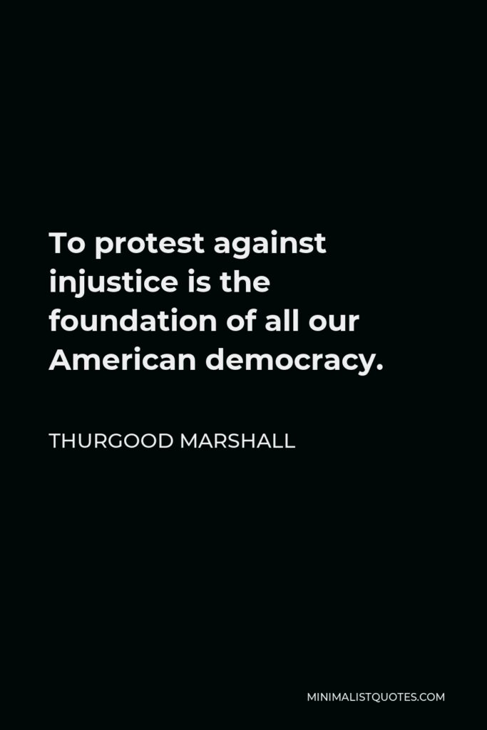 Thurgood Marshall Quote - To protest against injustice is the foundation of all our American democracy.