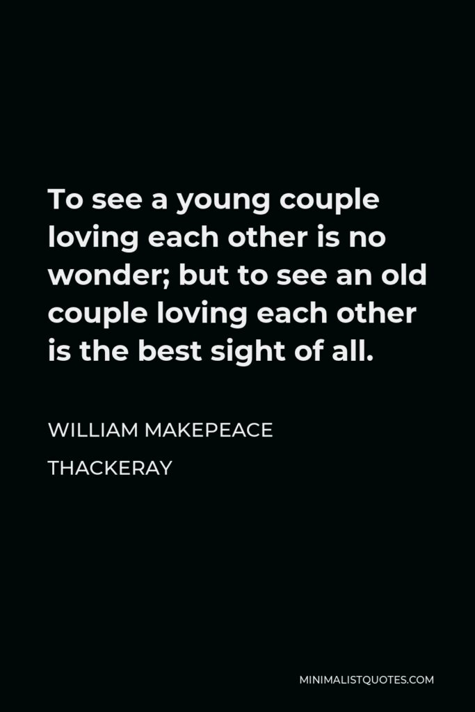 William Makepeace Thackeray Quote - To see a young couple loving each other is no wonder; but to see an old couple loving each other is the best sight of all.