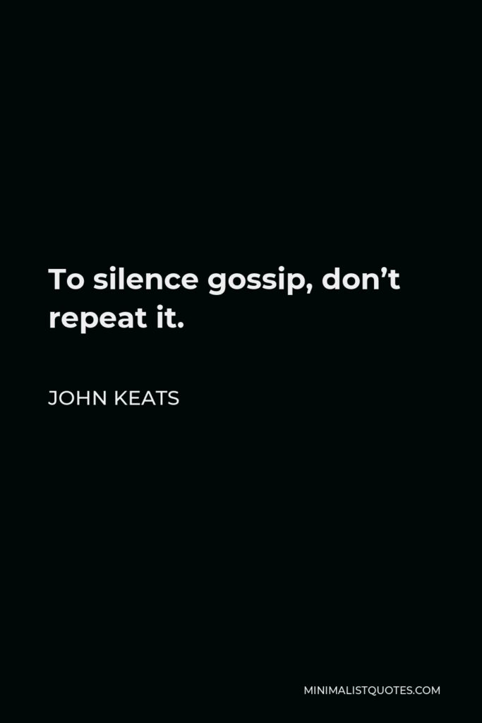John Keats Quote - To silence gossip, don't repeat it.